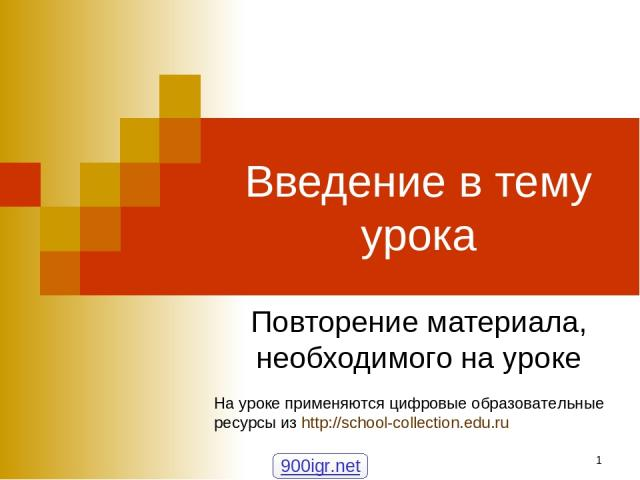* Введение в тему урока Повторение материала, необходимого на уроке На уроке применяются цифровые образовательные ресурсы из http://school-collection.edu.ru 900igr.net