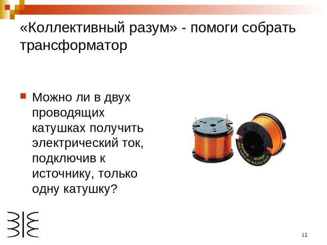 * «Коллективный разум» - помоги собрать трансформатор Можно ли в двух проводящих катушках получить электрический ток, подключив к источнику, только одну катушку?