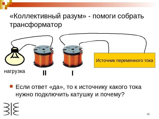 * «Коллективный разум» - помоги собрать трансформатор Если ответ «да», то к источнику какого тока нужно подключить катушку и почему? I II нагрузка