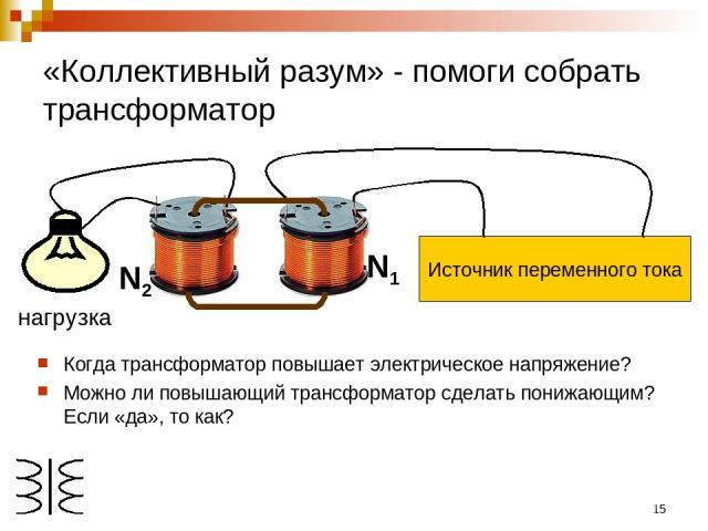* «Коллективный разум» - помоги собрать трансформатор Когда трансформатор повышает электрическое напряжение? Можно ли повышающий трансформатор сделать понижающим? Если «да», то как? нагрузка N1 N2