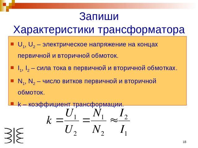 * Запиши Характеристики трансформатора U1, U2 – электрическое напряжение на концах первичной и вторичной обмоток. I1, I2 – сила тока в первичной и вторичной обмотках. N1, N2 – число витков первичной и вторичной обмоток. k – коэффициент трансформации.