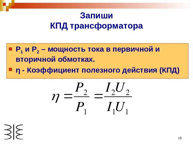 * Запиши КПД трансформатора Р1 и Р2 – мощность тока в первичной и вторичной обмотках. η - Коэффициент полезного действия (КПД)
