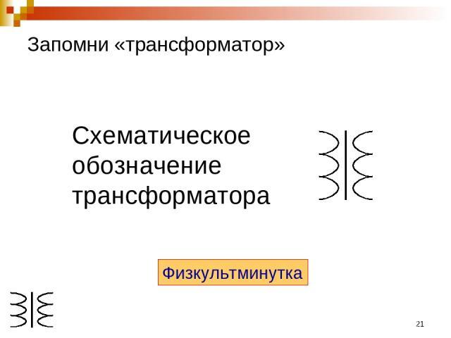 * Запомни «трансформатор» Схематическое обозначение трансформатора Физкультминутка