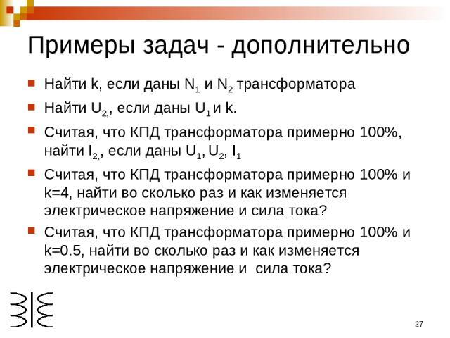 * Примеры задач - дополнительно Найти k, если даны N1 и N2 трансформатора Найти U2,, если даны U1 и k. Считая, что КПД трансформатора примерно 100%, найти I2,, если даны U1, U2, I1 Считая, что КПД трансформатора примерно 100% и k=4, найти во сколько…