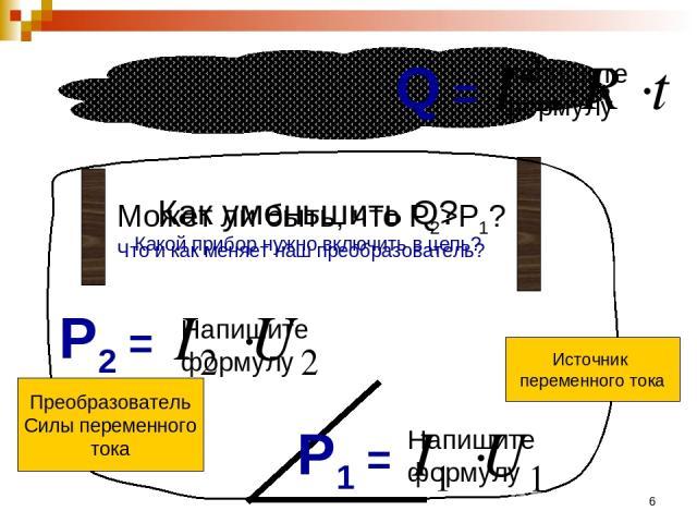 * Источник переменного тока Q = Напишите формулу P1 = Напишите формулу Как уменьшить Q? Какой прибор нужно включить в цепь? Преобразователь Силы переменного тока P2 = Напишите формулу Может ли быть, что Р2>Р1? Что и как меняет наш преобразователь?