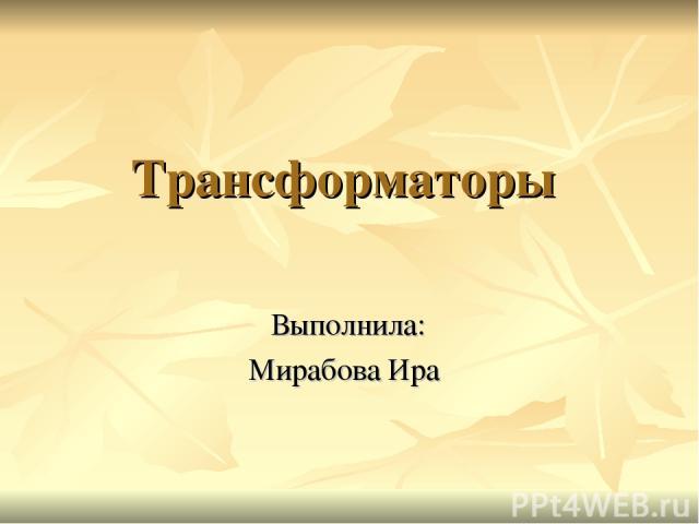 Трансформаторы Выполнила: Мирабова Ира