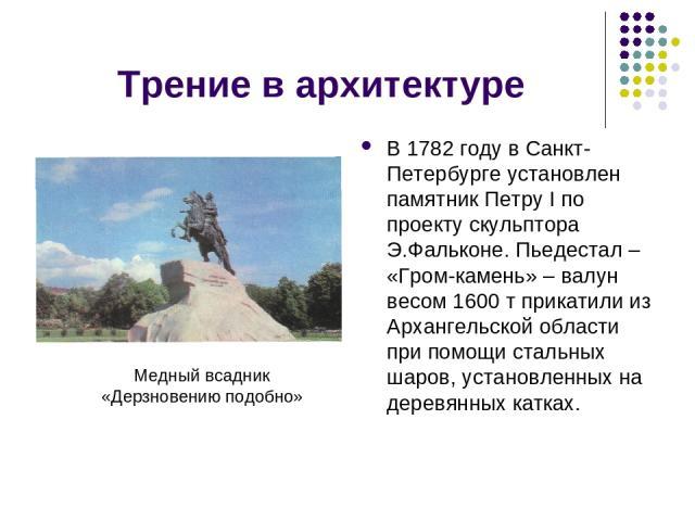 Трение в архитектуре В 1782 году в Санкт-Петербурге установлен памятник Петру I по проекту скульптора Э.Фальконе. Пьедестал – «Гром-камень» – валун весом 1600 т прикатили из Архангельской области при помощи стальных шаров, установленных на деревянны…
