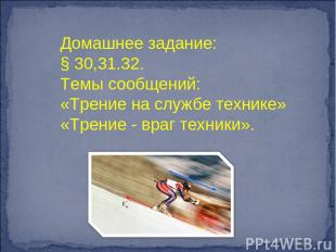 Домашнее задание: § 30,31.32. Темы сообщений: «Трение на службе технике» «Трение