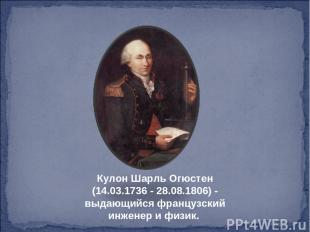 Кулон Шарль Огюстен (14.03.1736 - 28.08.1806) - выдающийся французский инженер и
