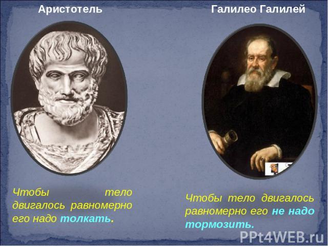 Аристотель Галилео Галилей Чтобы тело двигалось равномерно его надо толкать. Чтобы тело двигалось равномерно его не надо тормозить.
