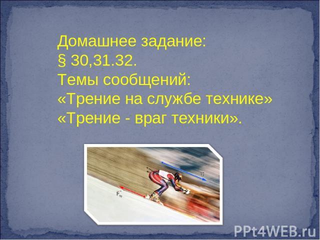 Домашнее задание: § 30,31.32. Темы сообщений: «Трение на службе технике» «Трение - враг техники».
