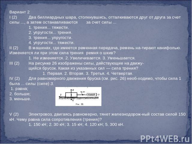 Вариант 2 I (2) Два биллиардных шара, столкнувшись, отталкиваются друг от друга за счет силы ..., а затем останавливаются за счет силы ... 1. трения... тяжести. 2. упругости... трения. 3. трения... упругости. 4. упругости... тяжести. II (2) В машина…