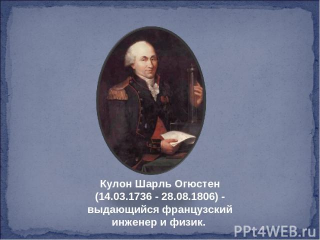 Кулон Шарль Огюстен (14.03.1736 - 28.08.1806) - выдающийся французский инженер и физик.