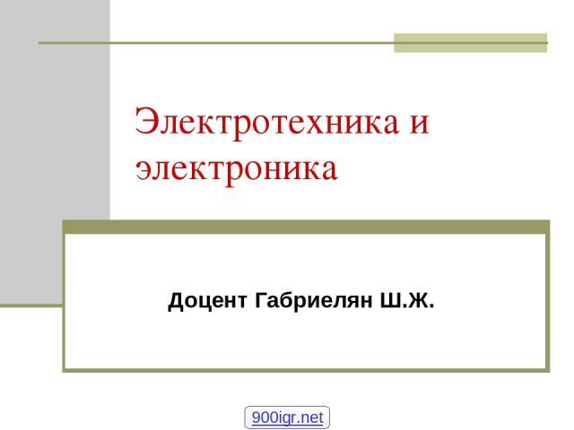 Электротехника и электроника Доцент Габриелян Ш.Ж. 900igr.net