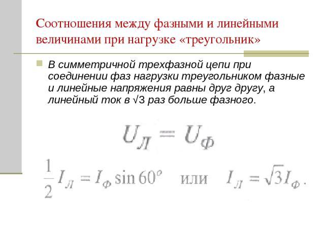 Соотношения между фазными и линейными величинами при нагрузке «треугольник» В симметричной трехфазной цепи при соединении фаз нагрузки треугольником фазные и линейные напряжения равны друг другу, а линейный ток в √3 раз больше фазного.
