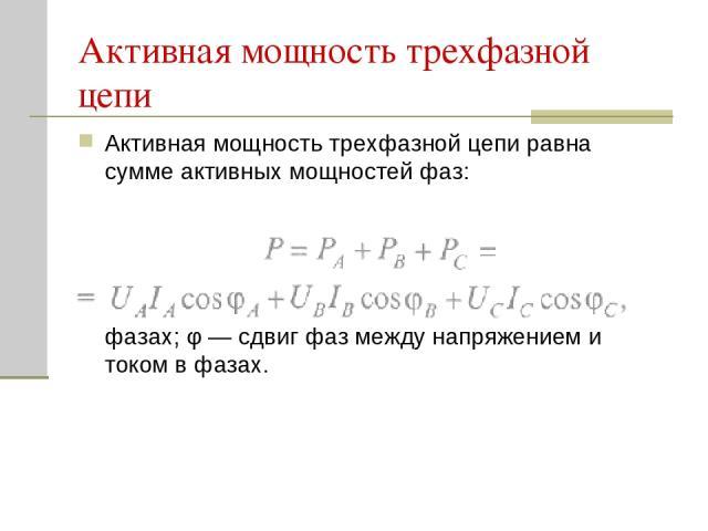 Активная мощность трехфазной цепи Активная мощность трехфазной цепи равна сумме активных мощностей фаз: где U, I — действующие напряжения и ток в фазах; φ — сдвиг фаз между напряжением и током в фазах.