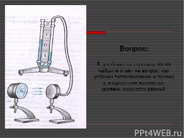 Вопрос: В учебнике на странице 88-89 найдите ответ на вопрос: как устроен теплоприемник и почему в жидкостном манометре уровень жидкости разный
