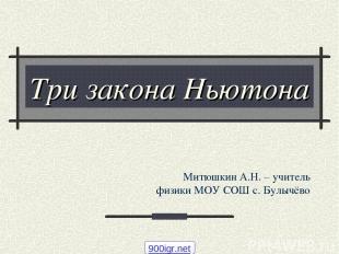 Три закона Ньютона Митюшкин А.Н. – учитель физики МОУ СОШ с. Булычёво 900igr.net