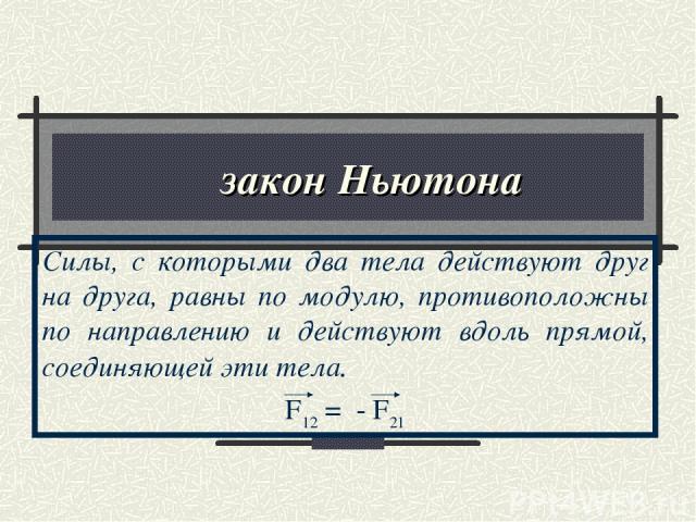 ΙΙΙ закон Ньютона Силы, с которыми два тела действуют друг на друга, равны по модулю, противоположны по направлению и действуют вдоль прямой, соединяющей эти тела. F12 = - F21