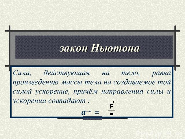 ΙΙ закон Ньютона Сила, действующая на тело, равна произведению массы тела на создаваемое той силой ускорение, причём направления силы и ускорения совпадают : a =