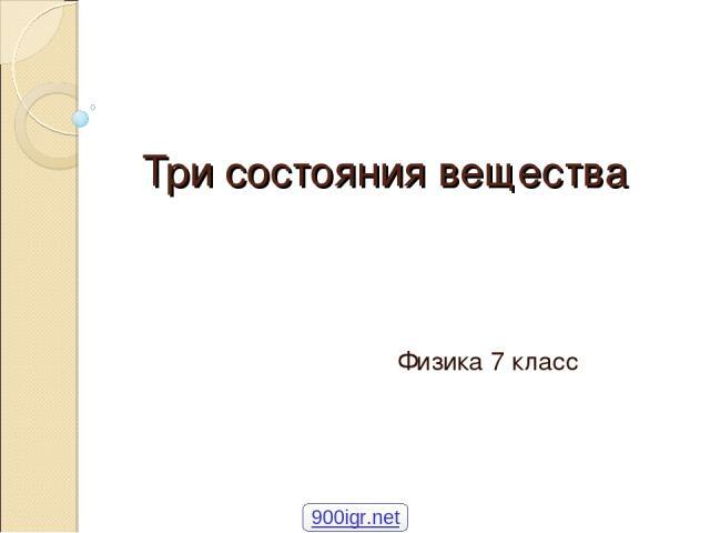 Три состояния вещества Физика 7 класс 900igr.net