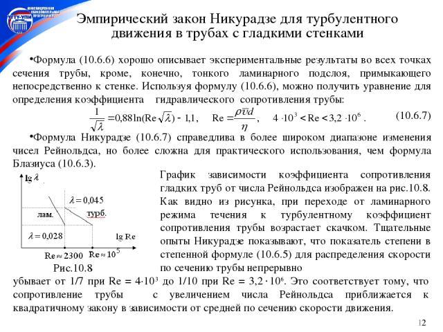 * Эмпирический закон Никурадзе для турбулентного движения в трубах с гладкими стенками Формула (10.6.6) хорошо описывает экспериментальные результаты во всех точках сечения трубы, кроме, конечно, тонкого ламинарного подслоя, примыкающего непосредств…