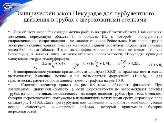 * Эмпирический закон Никурадзе для турбулентного движения в трубах с шероховатыми стенками Всю область чисел Рейнольдса можно разбить на три области: область I ламинарного движения, переходную область II и область III, в которой коэффициент гидравли…