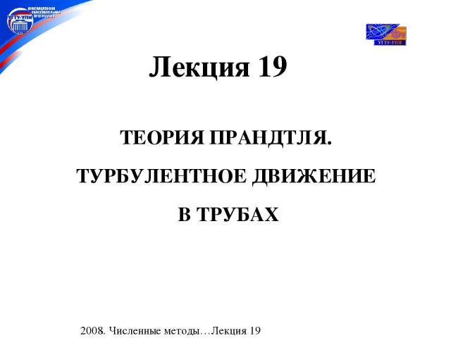 ТЕОРИЯ ПРАНДТЛЯ. ТУРБУЛЕНТНОЕ ДВИЖЕНИЕ В ТРУБАХ Лекция 19 2008. Численные методы…Лекция 19
