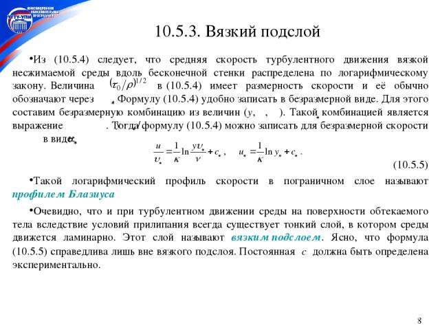 * 10.5.3. Вязкий подслой Из (10.5.4) следует, что средняя скорость турбулентного движения вязкой несжимаемой среды вдоль бесконечной стенки распределена по логарифмическому закону. Величина в (10.5.4) имеет размерность скорости и её обычно обозначаю…