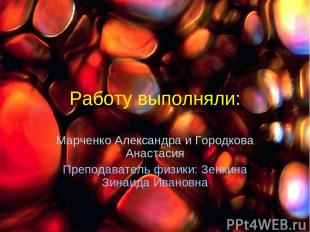Работу выполняли: Марченко Александра и Городкова Анастасия Преподаватель физики