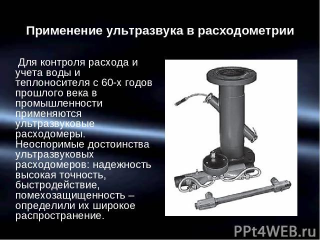 Применение ультразвука в расходометрии Для контроля расхода и учета воды и теплоносителя с 60-х годов прошлого века в промышленности применяются ультразвуковые расходомеры. Неоспоримые достоинства ультразвуковых расходомеров: надежность высокая точн…