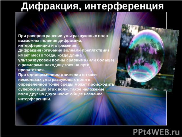 Дифракция, интерференция При распространении ультразвуковых волн возможны явления дифракции, интерференции и отражения. Дифракция (огибание волнами препятствий) имеет место тогда, когда длина ультразвуковой волны сравнима (или больше) с размерами на…