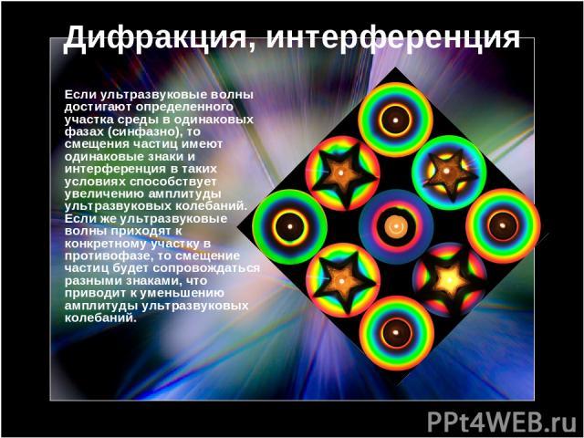 Дифракция, интерференция Если ультразвуковые волны достигают определенного участка среды в одинаковых фазах (синфазно), то смещения частиц имеют одинаковые знаки и интерференция в таких условиях способствует увеличению амплитуды ультразвуковых колеб…