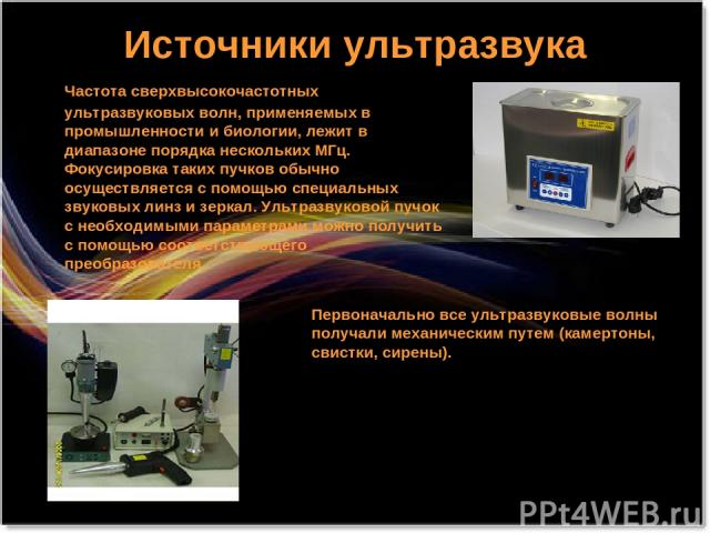 Источники ультразвука Частота сверхвысокочастотных ультразвуковых волн, применяемых в промышленности и биологии, лежит в диапазоне порядка нескольких МГц. Фокусировка таких пучков обычно осуществляется с помощью специальных звуковых линз и зеркал. У…