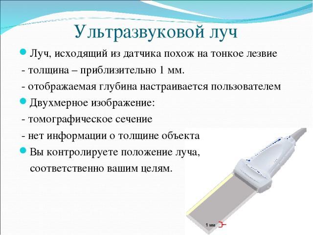 Ультразвуковой луч Луч, исходящий из датчика похож на тонкое лезвие - толщина – приблизительно 1 мм. - отображаемая глубина настраивается пользователем Двухмерное изображение: - томографическое сечение - нет информации о толщине объекта Вы контролир…