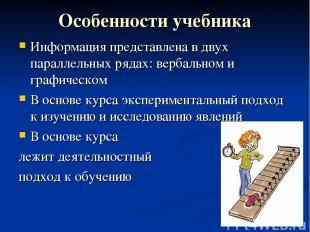 Особенности учебника Информация представлена в двух параллельных рядах: вербальн