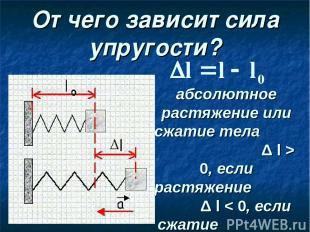 От чего зависит сила упругости? абсолютное растяжение или сжатие тела Δ l > 0, е
