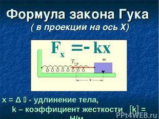 Формула закона Гука ( в проекции на ось Х) х = Δ - удлинение тела, k – коэффицие