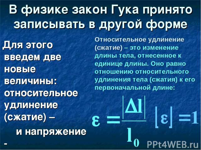 В физике закон Гука принято записывать в другой форме Для этого введем две новые величины: относительное удлинение (сжатие) – ε и напряжение - σ Относительное удлинение (сжатие) – это изменение длины тела, отнесенное к единице длины. Оно равно отнош…