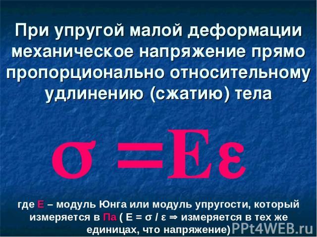 При упругой малой деформации механическое напряжение прямо пропорционально относительному удлинению (сжатию) тела где Е – модуль Юнга или модуль упругости, который измеряется в Па ( Е = σ / ε измеряется в тех же единицах, что напряжение)