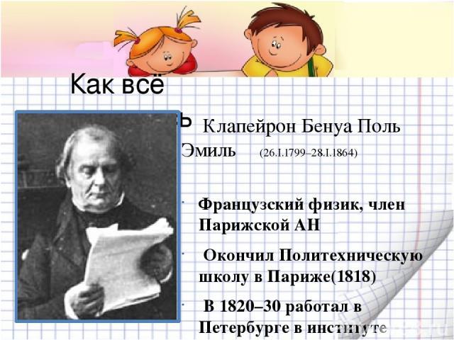 Как всё начиналось Клапейрон Бенуа Поль Эмиль (26.I.1799–28.I.1864) Французский физик, член Парижской АН Окончил Политехническую школу в Париже(1818) В 1820–30 работал в Петербурге в институте инженеров путей сообщения