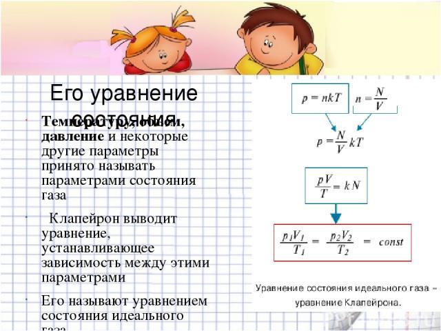 Его уравнение состояния Температуру, объем, давление и некоторые другие параметры принято называть параметрами состояния газа Клапейрон выводит уравнение, устанавливающее зависимость между этими параметрами Его называют уравнением состояния идеально…