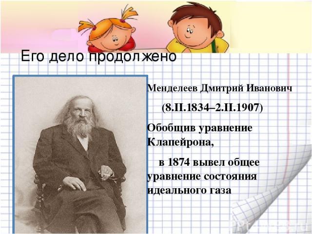 Его дело продолжено Менделеев Дмитрий Иванович (8.II.1834–2.II.1907) Обобщив уравнение Клапейрона, в 1874 вывел общее уравнение состояния идеального газа