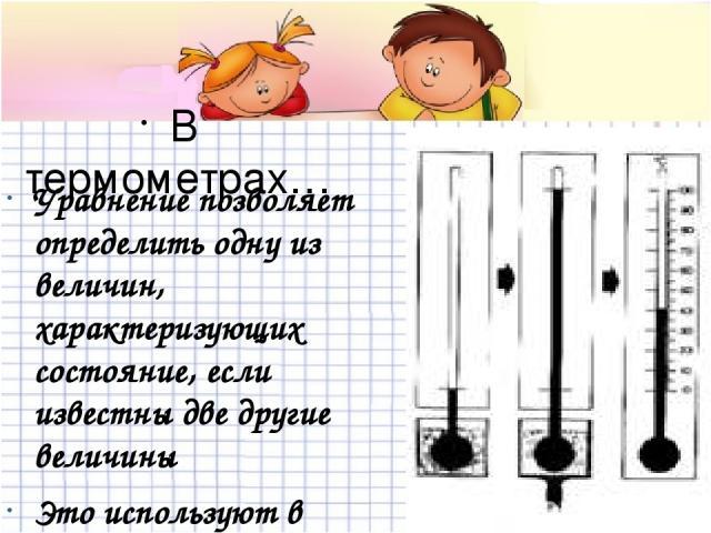 В термометрах… Уравнение позволяет определить одну из величин, характеризующих состояние, если известны две другие величины Это используют в термометрах
