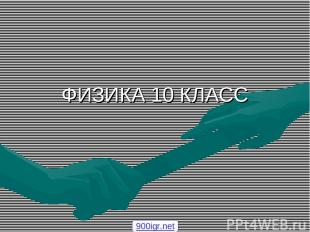 ФИЗИКА 10 КЛАСС 900igr.net