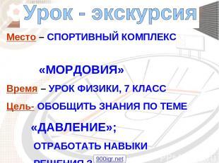 Место – СПОРТИВНЫЙ КОМПЛЕКС «МОРДОВИЯ» Время – УРОК ФИЗИКИ, 7 КЛАСС Цель- ОБОБЩИ