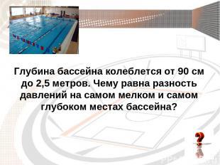 Глубина бассейна колеблется от 90 см до 2,5 метров. Чему равна разность давлений