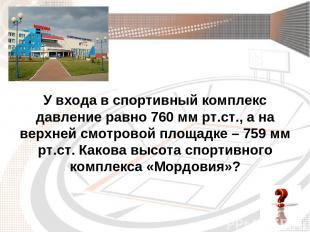 У входа в спортивный комплекс давление равно 760 мм рт.ст., а на верхней смотров