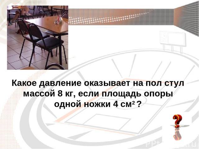 Какое давление оказывает на пол стул массой 8 кг, если площадь опоры одной ножки 4 см2 ?