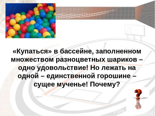 «Купаться» в бассейне, заполненном множеством разноцветных шариков – одно удовольствие! Но лежать на одной – единственной горошине – сущее мученье! Почему?